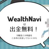 WealthNaviは出金無料なので分配金や利益をこまめに出金するのはアリかも